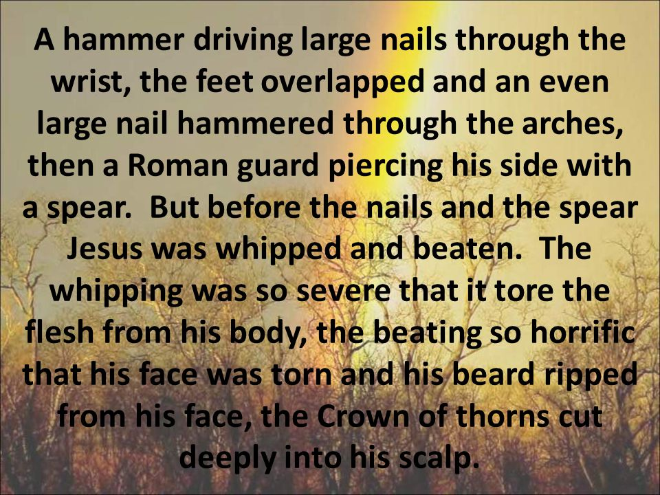 A hammer driving large nails through the wrist, the feet overlapped and an even large nail hammered through the arches, then a Roman guard piercing his side with a spear.