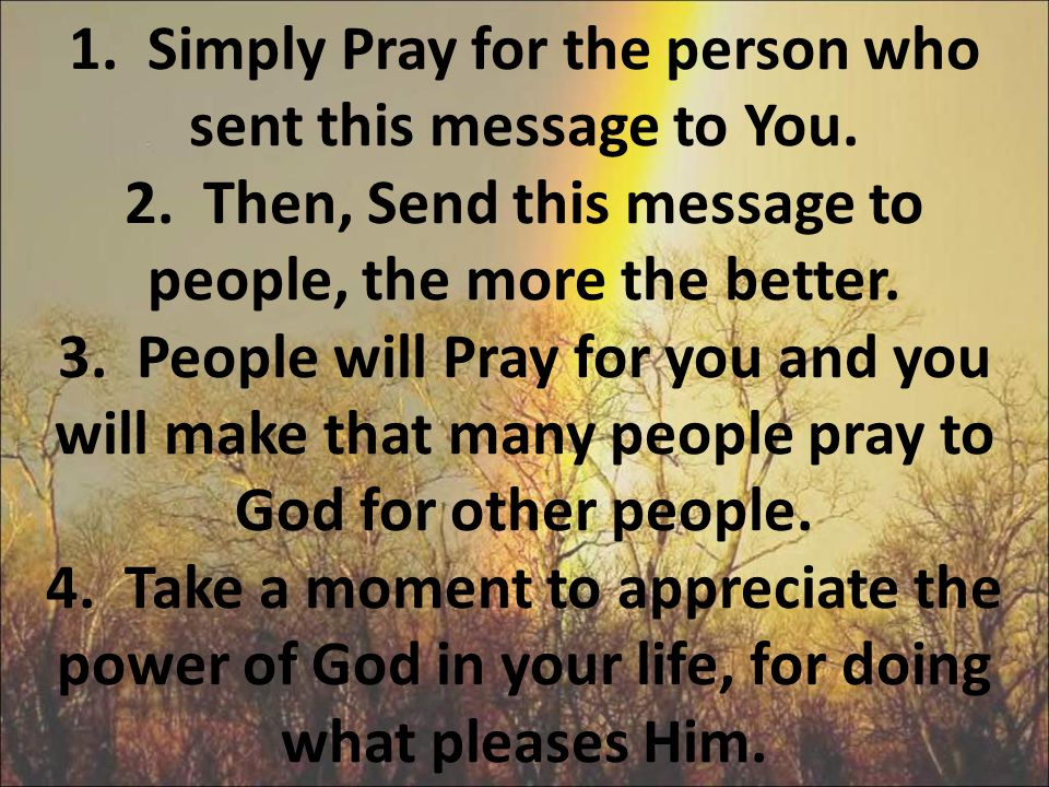 1. Simply Pray for the person who sent this message to You. 2