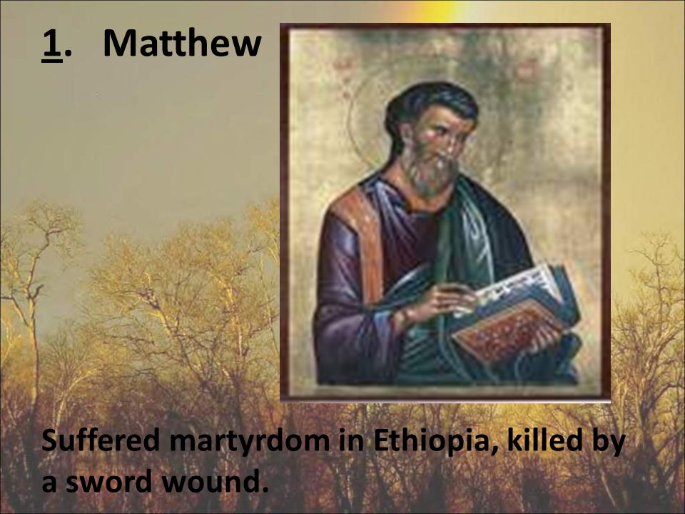 1. Matthew Suffered martyrdom in Ethiopia, killed by a sword wound.