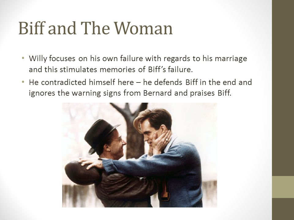 Biff and The Woman Willy focuses on his own failure with regards to his marriage and this stimulates memories of Biff's failure.