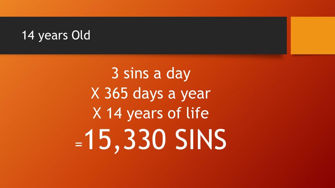 3 sins a day X 365 days a year X 14 years of life =15,330 SINS
