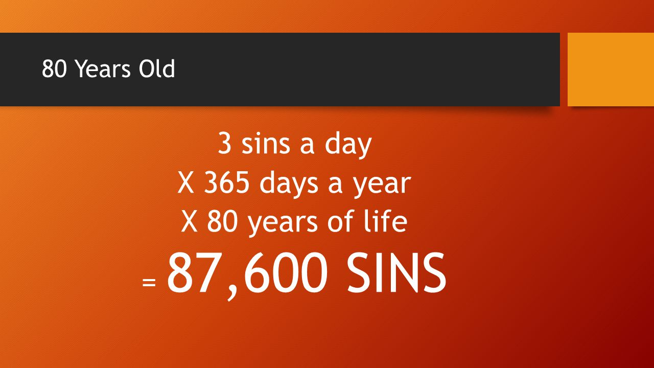 3 sins a day X 365 days a year X 80 years of life = 87,600 SINS