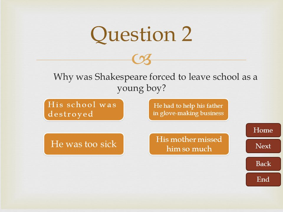 Question 2 Why was Shakespeare forced to leave school as a young boy