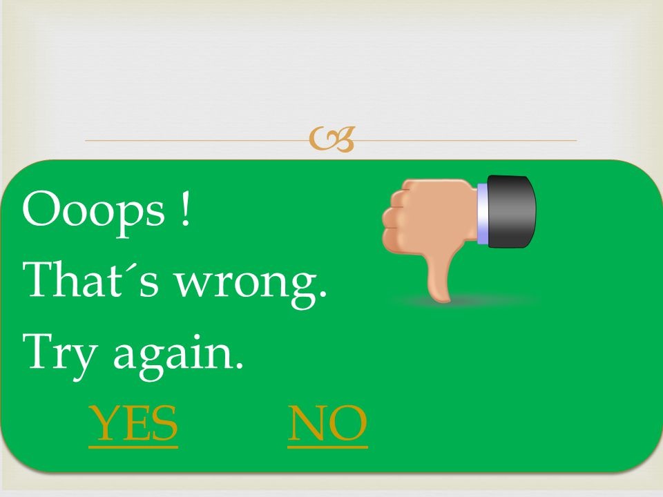 Ooops ! That´s wrong. Try again. YES NO