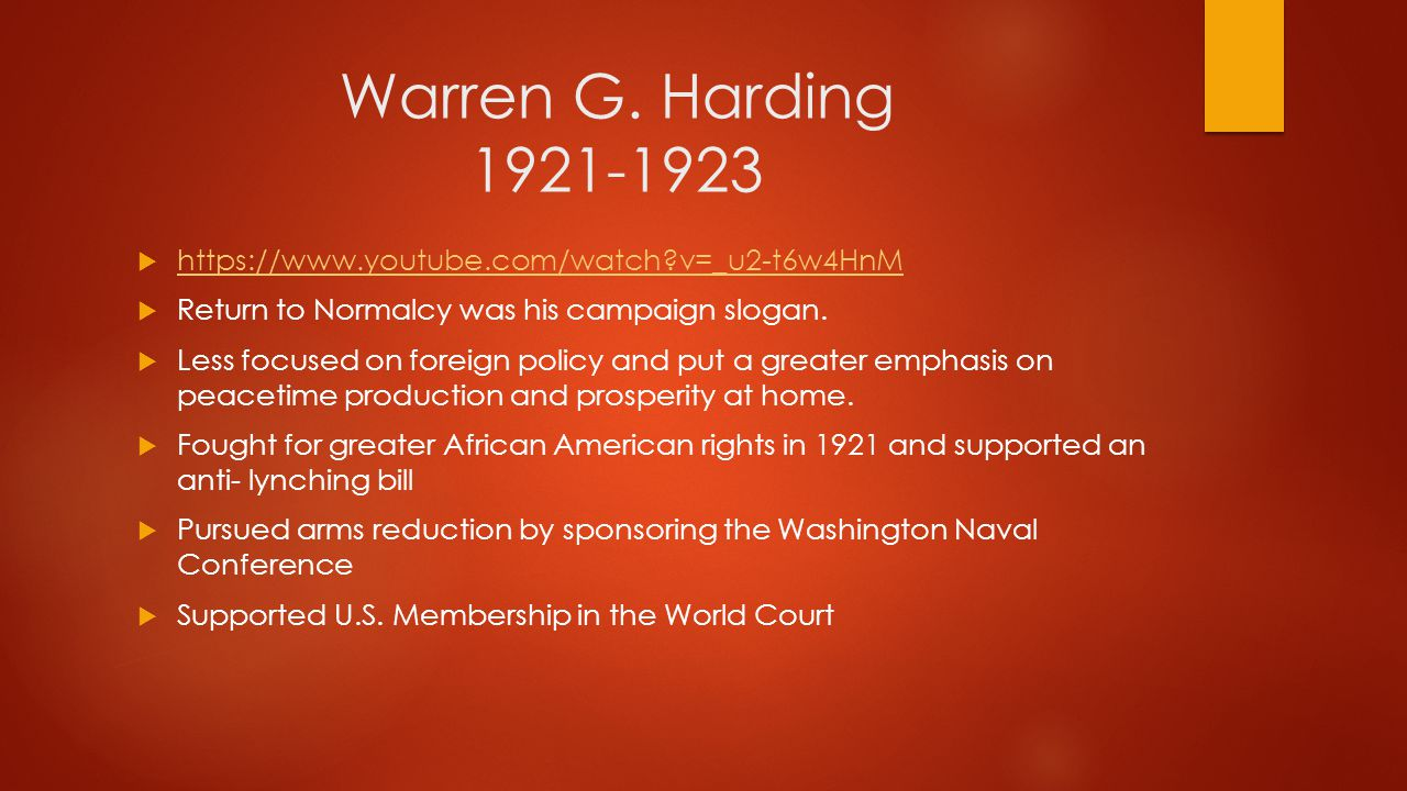 Warren G. Harding 1921-1923 https://www.youtube.com/watch v=_u2-t6w4HnM. Return to Normalcy was his campaign slogan.