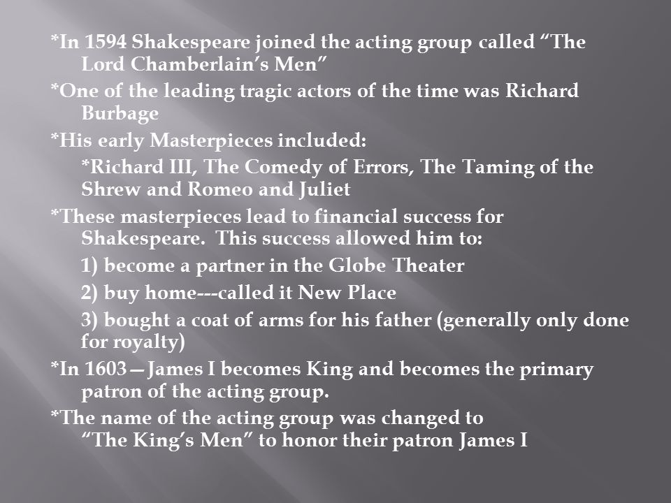 *In 1594 Shakespeare joined the acting group called The Lord Chamberlain's Men *One of the leading tragic actors of the time was Richard Burbage *His early Masterpieces included: *Richard III, The Comedy of Errors, The Taming of the Shrew and Romeo and Juliet *These masterpieces lead to financial success for Shakespeare.