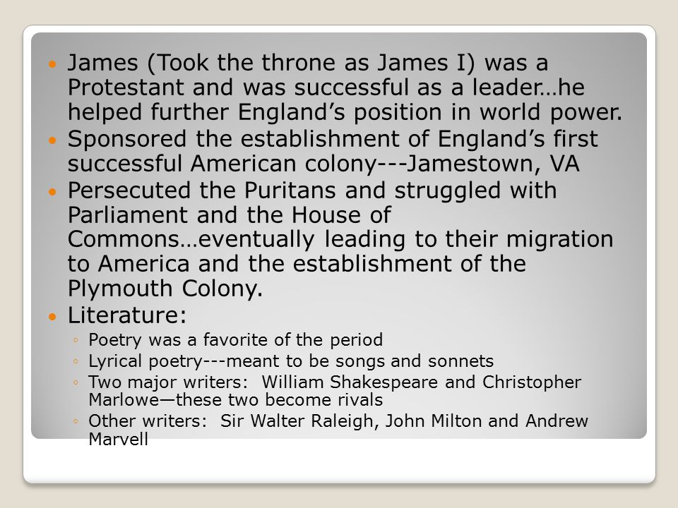James (Took the throne as James I) was a Protestant and was successful as a leader…he helped further England's position in world power.