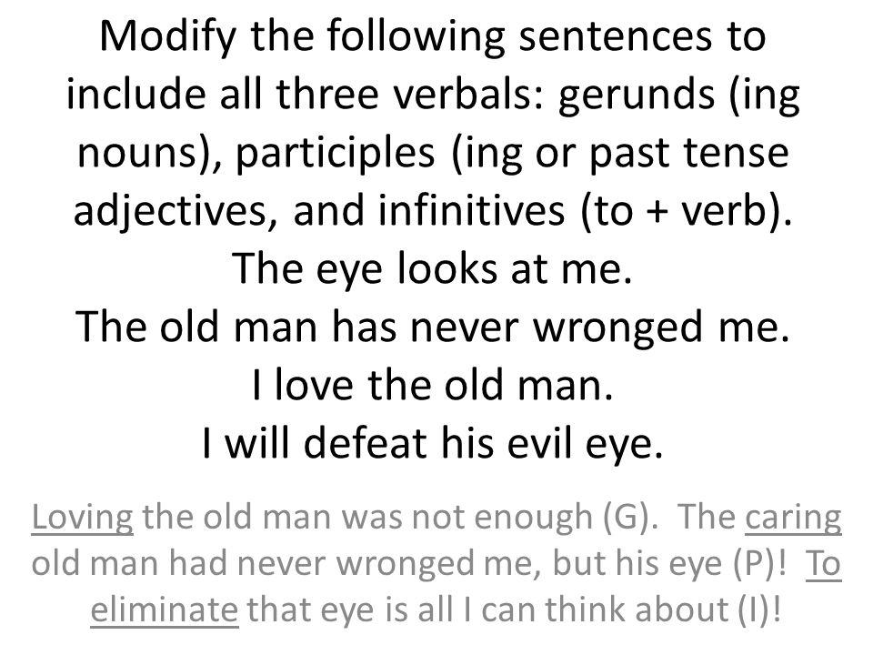 Modify the following sentences to include all three verbals: gerunds (ing nouns), participles (ing or past tense adjectives, and infinitives (to + verb). The eye looks at me. The old man has never wronged me. I love the old man. I will defeat his evil eye.