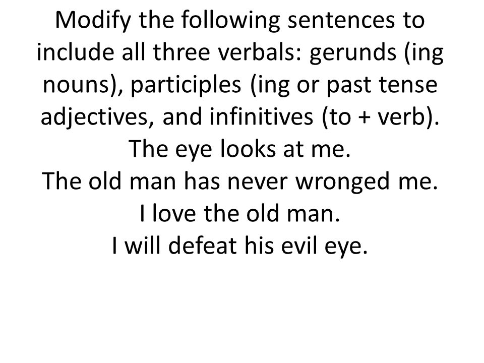 Modify the following sentences to include all three verbals: gerunds (ing nouns), participles (ing or past tense adjectives, and infinitives (to + verb).