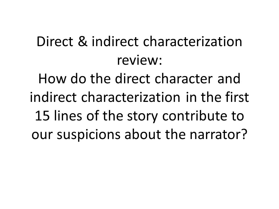 Direct & indirect characterization review: How do the direct character and indirect characterization in the first 15 lines of the story contribute to our suspicions about the narrator