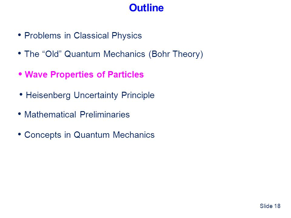 Outline • Problems in Classical Physics. • The Old Quantum Mechanics (Bohr Theory) • Wave Properties of Particles.