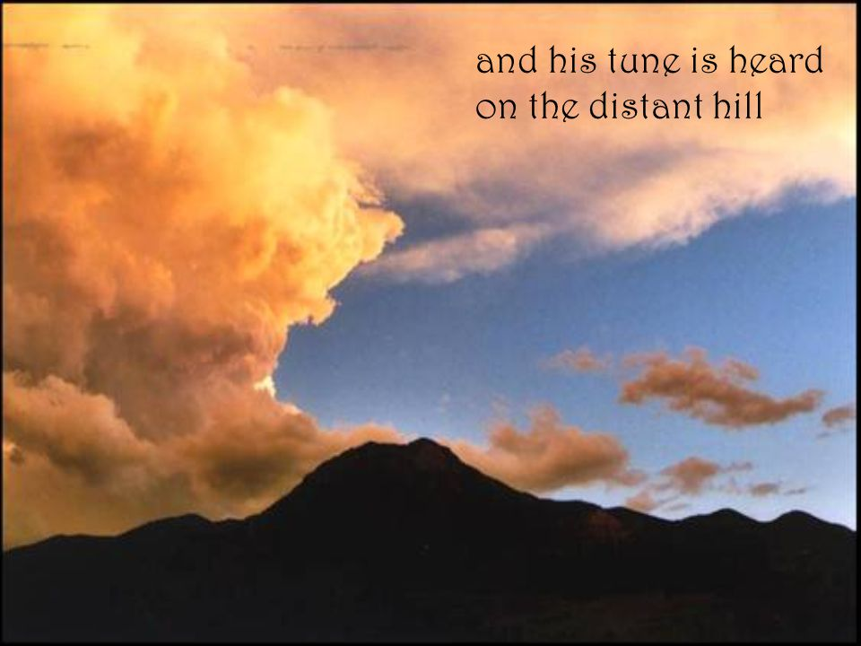 and his tune is heard on the distant hill