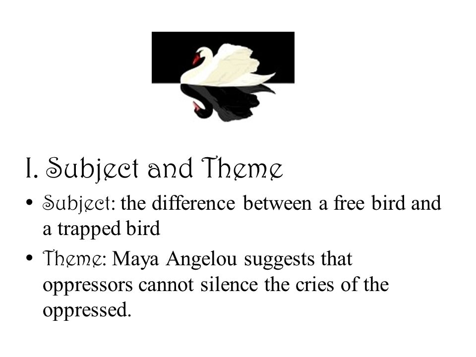 I. Subject and Theme Subject: the difference between a free bird and a trapped bird.