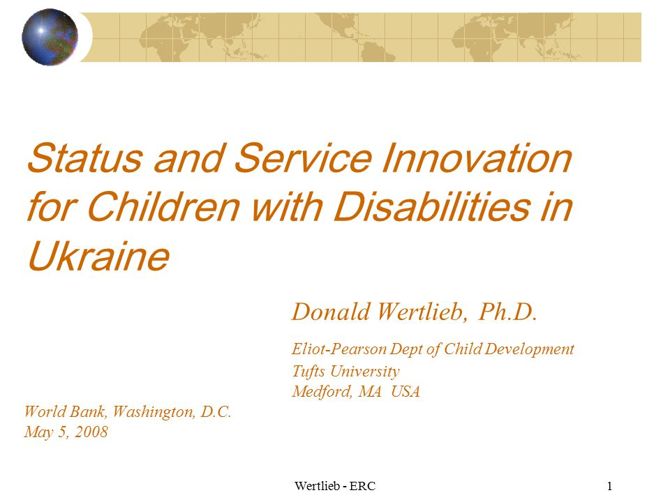 Status and Service Innovation for Children with Disabilities in Ukraine Donald Wertlieb, Ph.D. Eliot-Pearson Dept of Child Development Tufts University Medford, MA USA World Bank, Washington, D.C. May 5, 2008