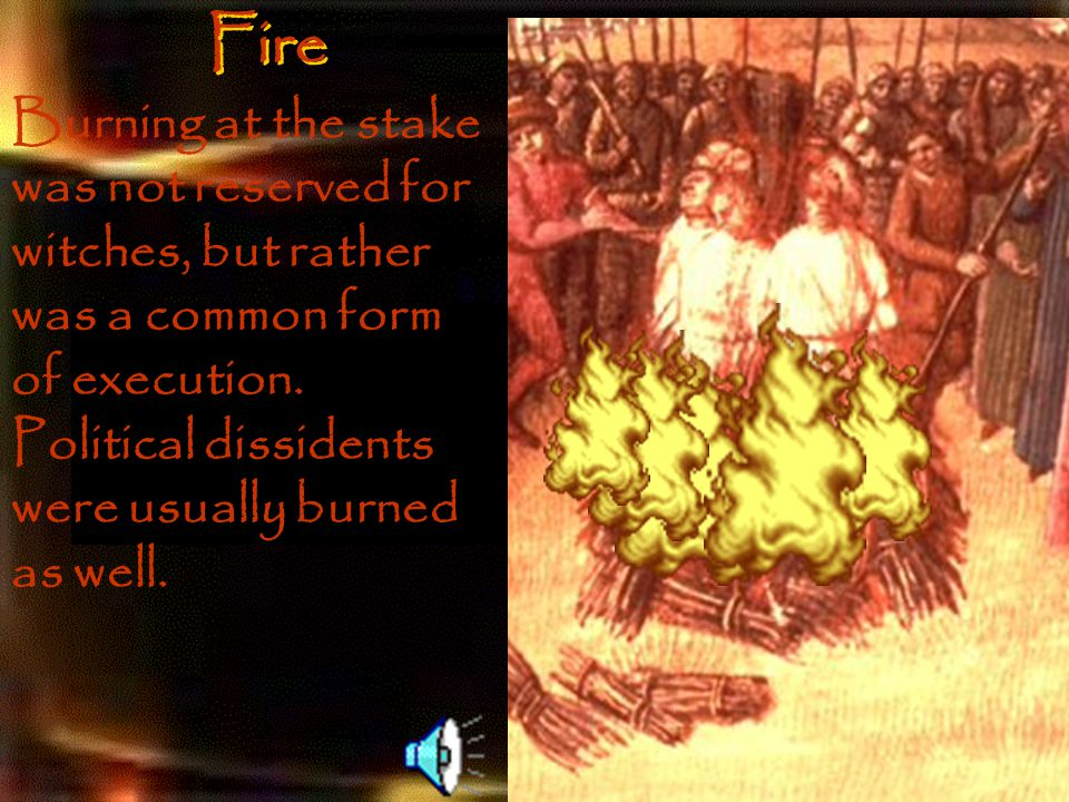 Fire Burning at the stake was not reserved for witches, but rather was a common form of execution.