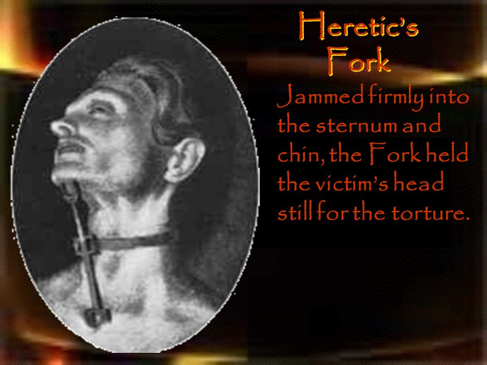 Heretic's Fork Jammed firmly into the sternum and chin, the Fork held the victim's head still for the torture.