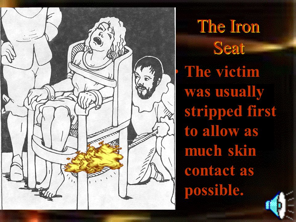 The Iron Seat The victim was usually stripped first to allow as much skin contact as possible.