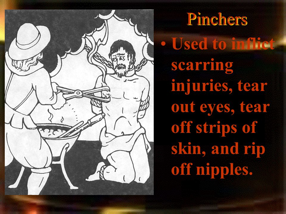 Pinchers Used to inflict scarring injuries, tear out eyes, tear off strips of skin, and rip off nipples.