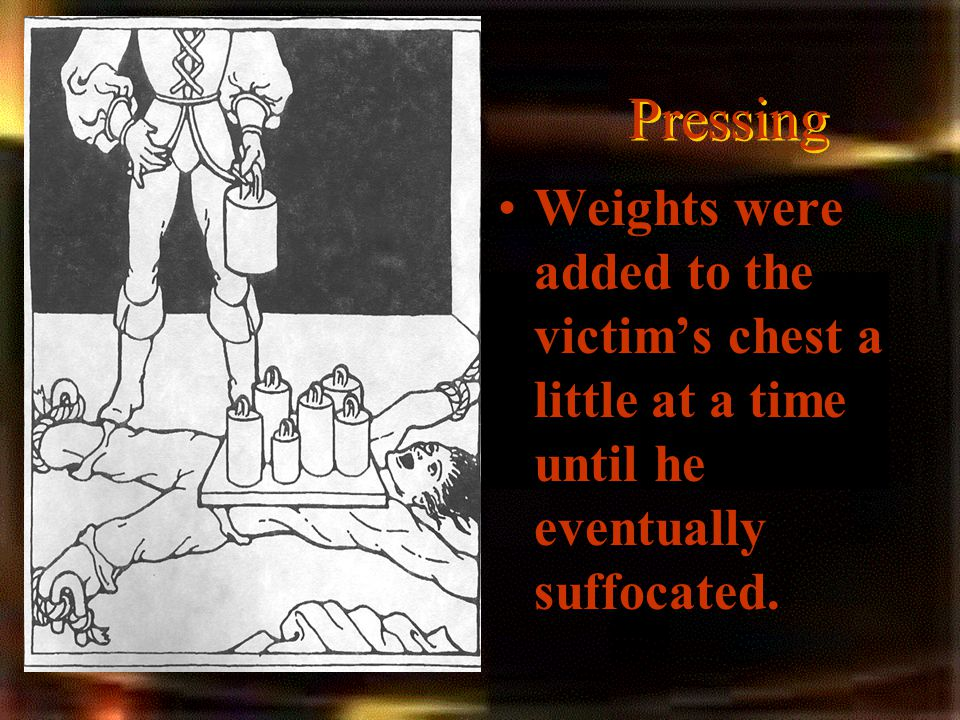 Pressing Weights were added to the victim's chest a little at a time until he eventually suffocated.