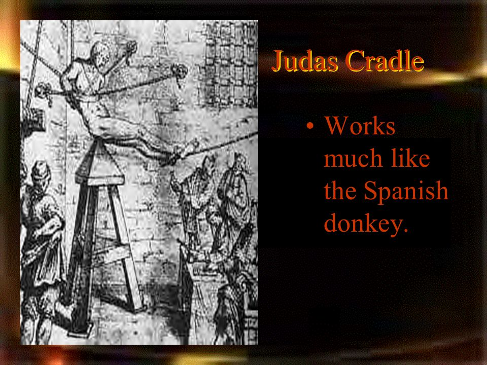 Judas Cradle Works much like the Spanish donkey.