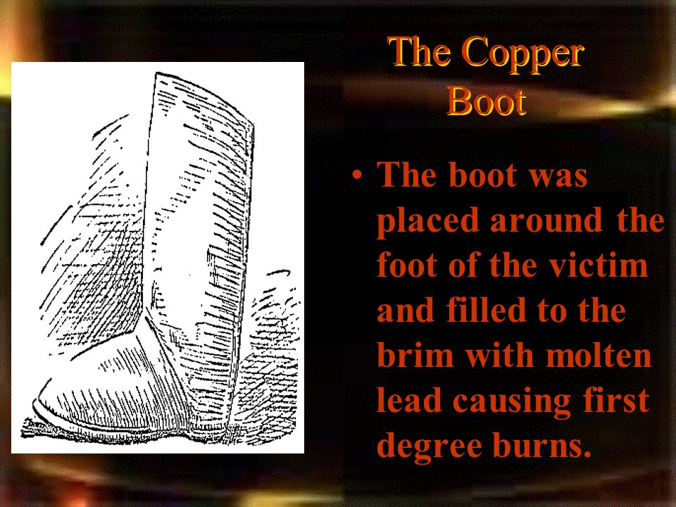 The Copper Boot The boot was placed around the foot of the victim and filled to the brim with molten lead causing first degree burns.