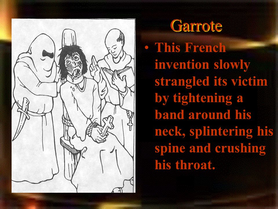 Garrote This French invention slowly strangled its victim by tightening a band around his neck, splintering his spine and crushing his throat.