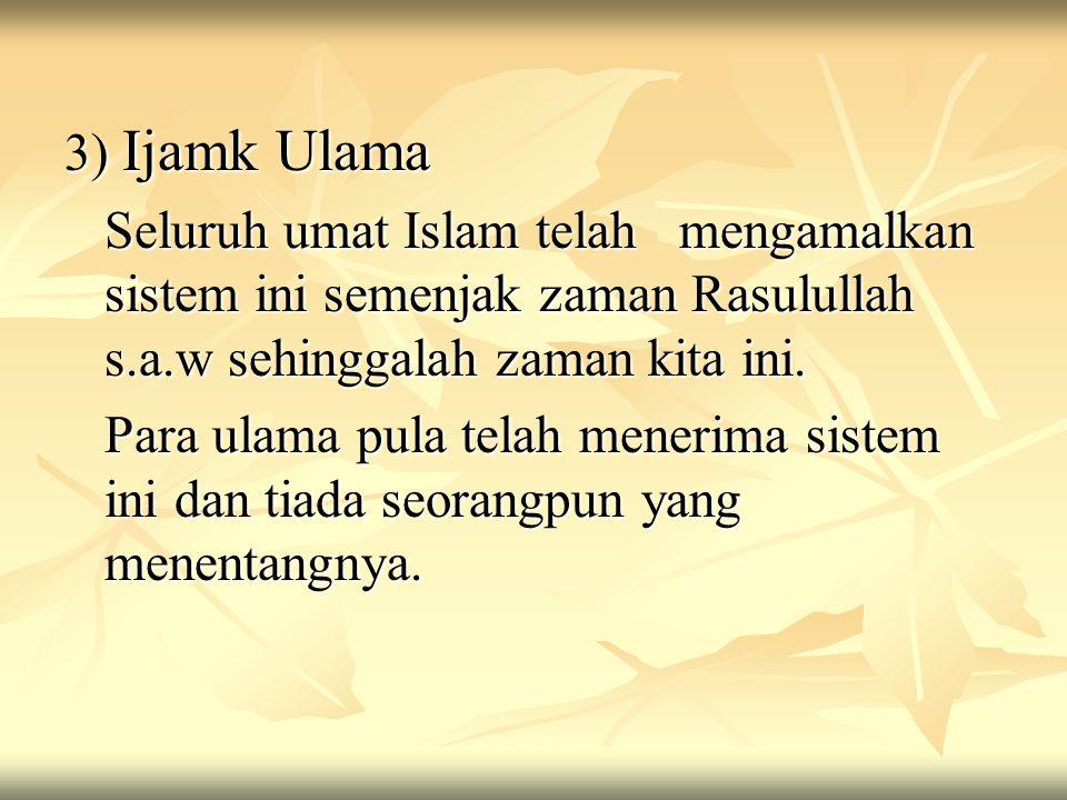 3) Ijamk Ulama Seluruh umat Islam telah mengamalkan sistem ini semenjak zaman Rasulullah s.a.w sehinggalah zaman kita ini.