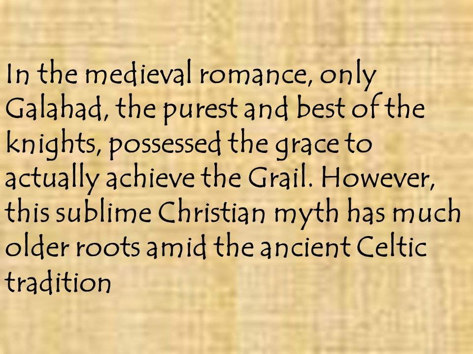 In the medieval romance, only Galahad, the purest and best of the knights, possessed the grace to actually achieve the Grail.