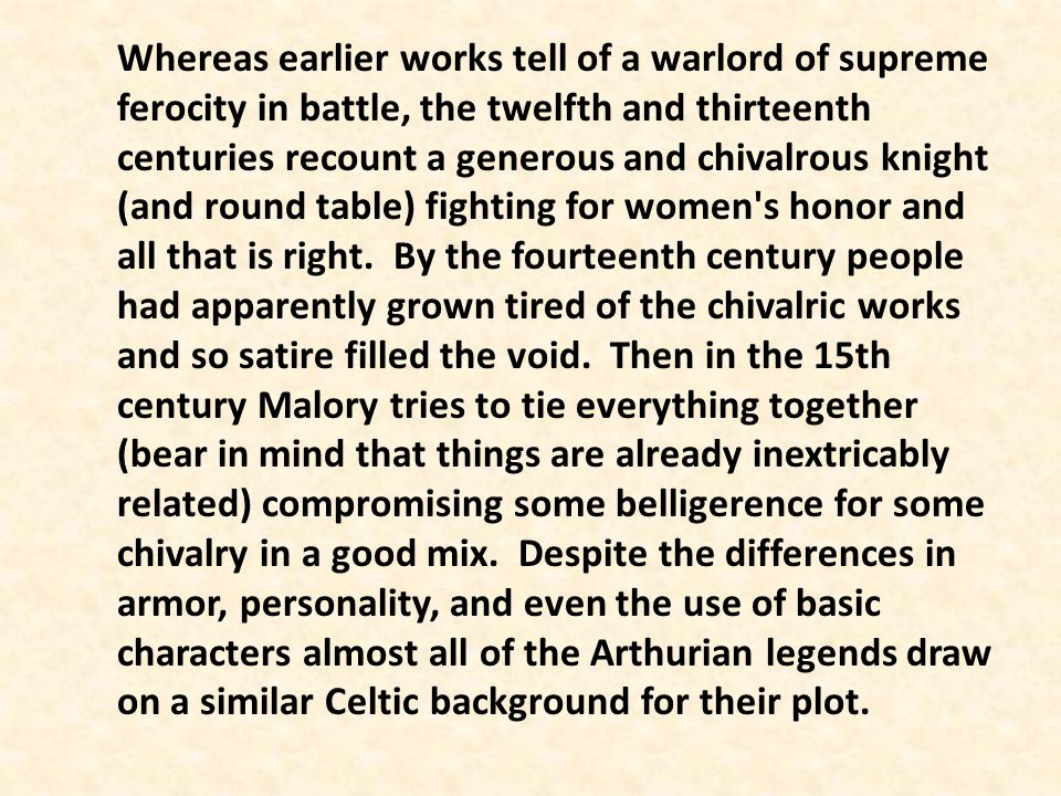 Whereas earlier works tell of a warlord of supreme ferocity in battle, the twelfth and thirteenth centuries recount a generous and chivalrous knight (and round table) fighting for women s honor and all that is right. By the fourteenth century people had apparently grown tired of the chivalric works and so satire filled the void. Then in the 15th century Malory tries to tie everything together (bear in mind that things are already inextricably related) compromising some belligerence for some chivalry in a good mix. Despite the differences in armor, personality, and even the use of basic characters almost all of the Arthurian legends draw on a similar Celtic background for their plot.