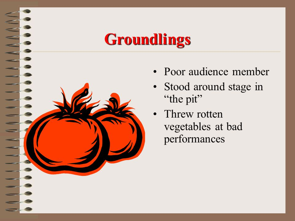 Groundlings Poor audience member Stood around stage in the pit
