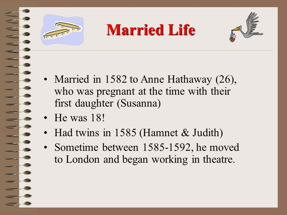 Married Life Married in 1582 to Anne Hathaway (26), who was pregnant at the time with their first daughter (Susanna)