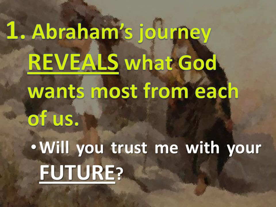 1. Abraham's journey REVEALS what God wants most from each