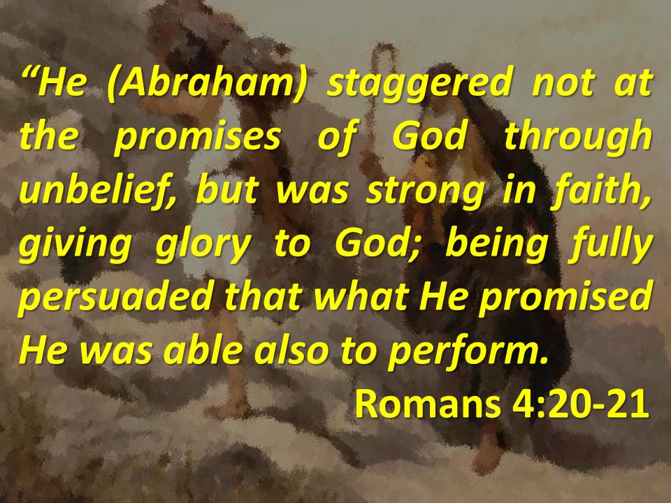 He (Abraham) staggered not at the promises of God through unbelief, but was strong in faith, giving glory to God; being fully persuaded that what He promised He was able also to perform.