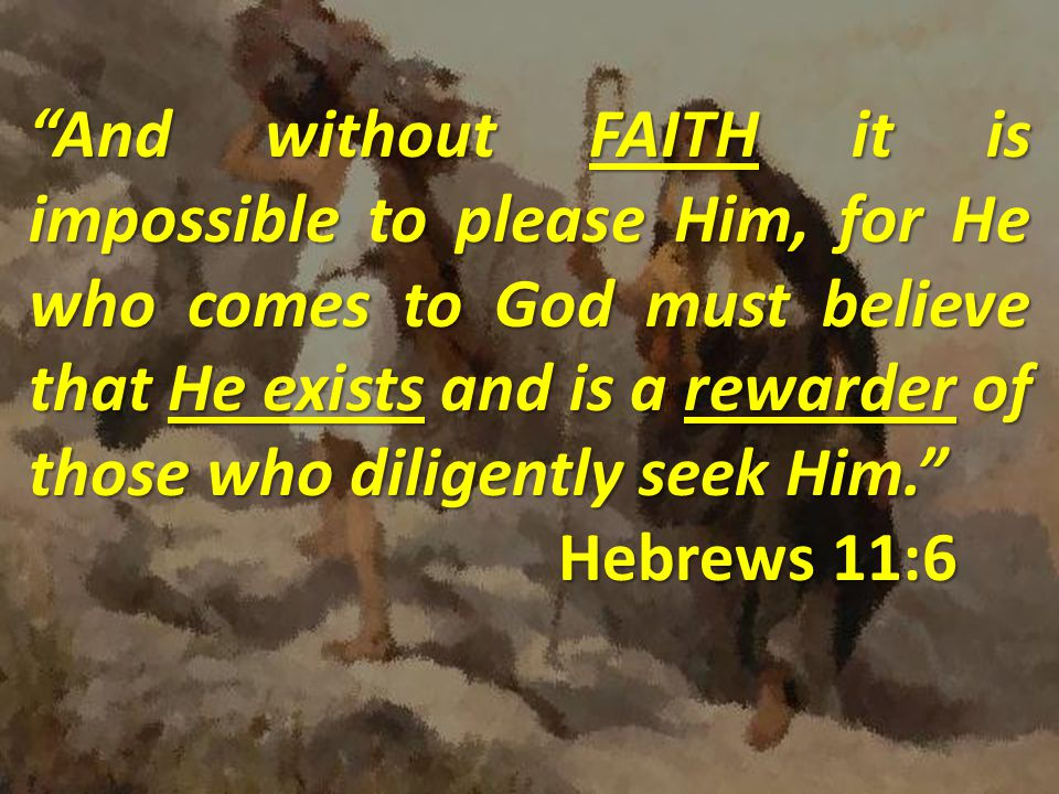 And without FAITH it is impossible to please Him, for He who comes to God must believe that He exists and is a rewarder of those who diligently seek Him.