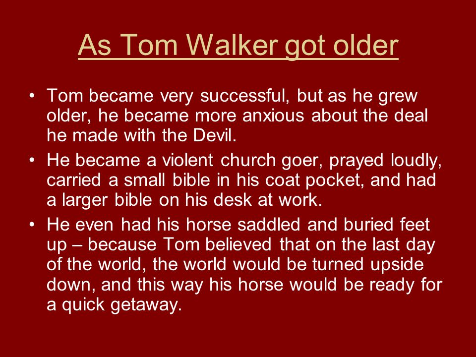 As Tom Walker got older Tom became very successful, but as he grew older, he became more anxious about the deal he made with the Devil.