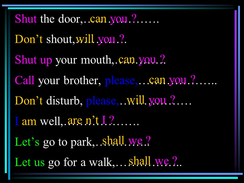 Shut the door,………………. Don't shout,…………. Shut up your mouth,…………. Call your brother, please,………………..