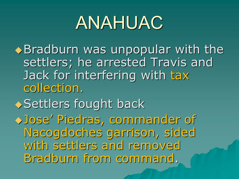 ANAHUAC Bradburn was unpopular with the settlers; he arrested Travis and Jack for interfering with tax collection.