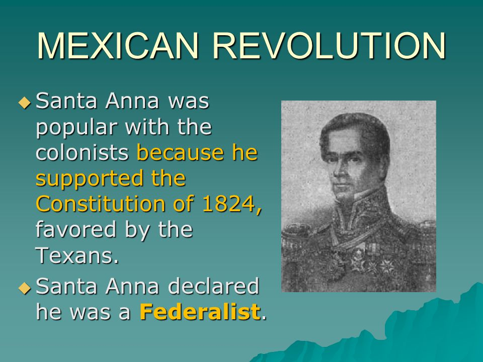 MEXICAN REVOLUTION Santa Anna was popular with the colonists because he supported the Constitution of 1824, favored by the Texans.