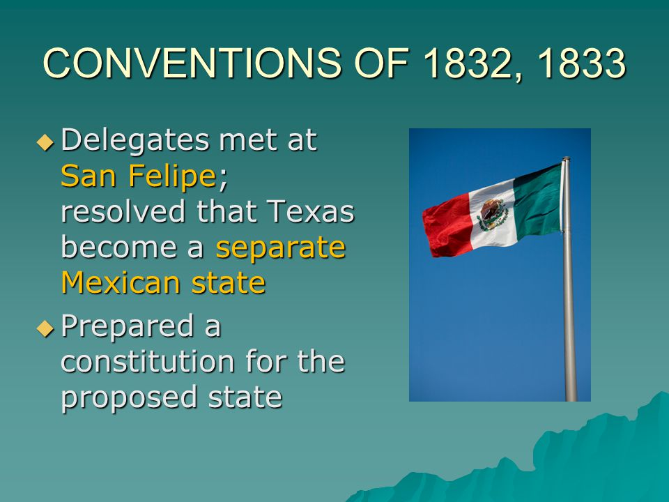 CONVENTIONS OF 1832, 1833 Delegates met at San Felipe; resolved that Texas become a separate Mexican state.