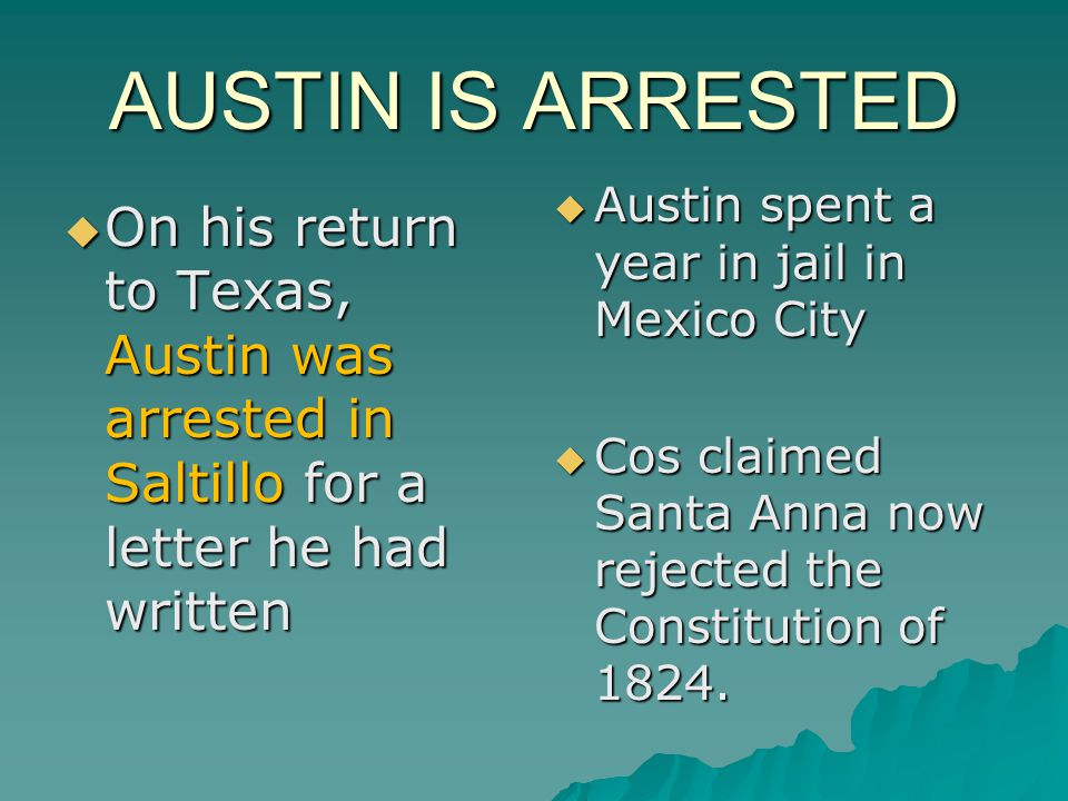 AUSTIN IS ARRESTED Austin spent a year in jail in Mexico City. Cos claimed Santa Anna now rejected the Constitution of 1824.