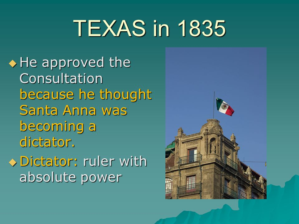 TEXAS in 1835 He approved the Consultation because he thought Santa Anna was becoming a dictator.