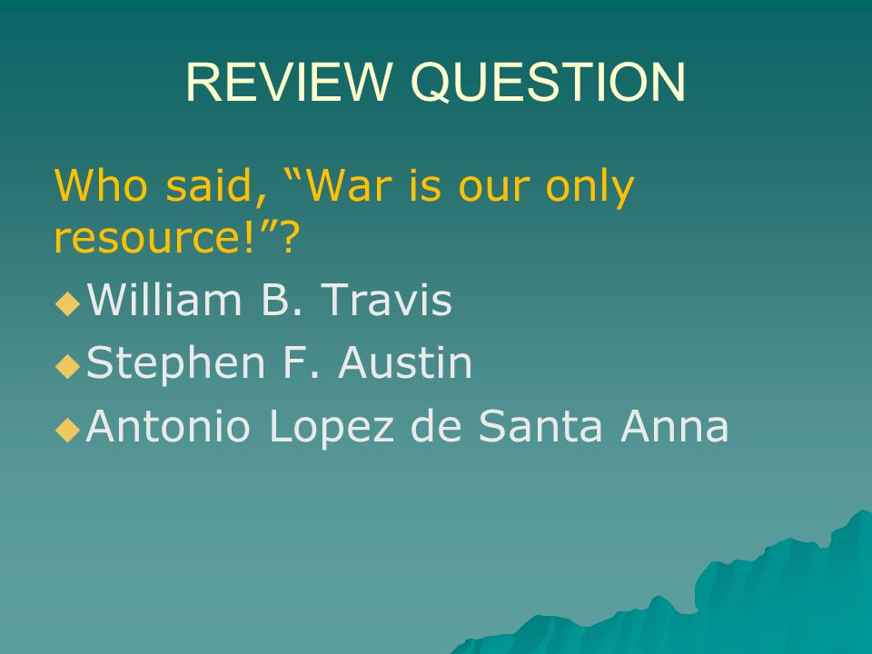 REVIEW QUESTION Who said, War is our only resource!