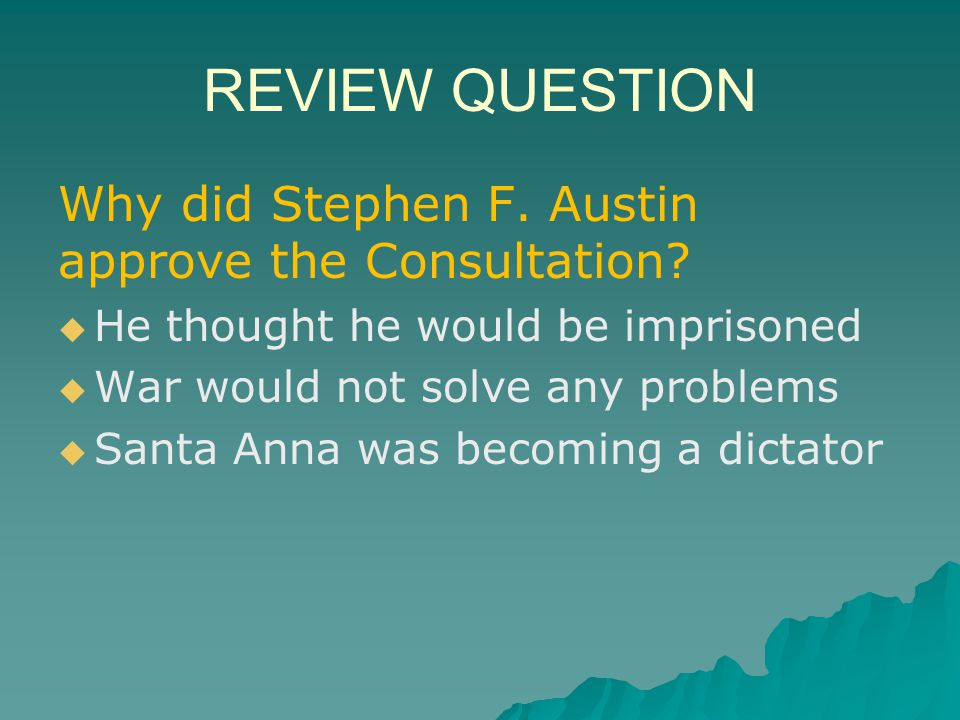 REVIEW QUESTION Why did Stephen F. Austin approve the Consultation