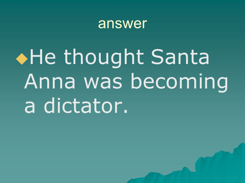 He thought Santa Anna was becoming a dictator.