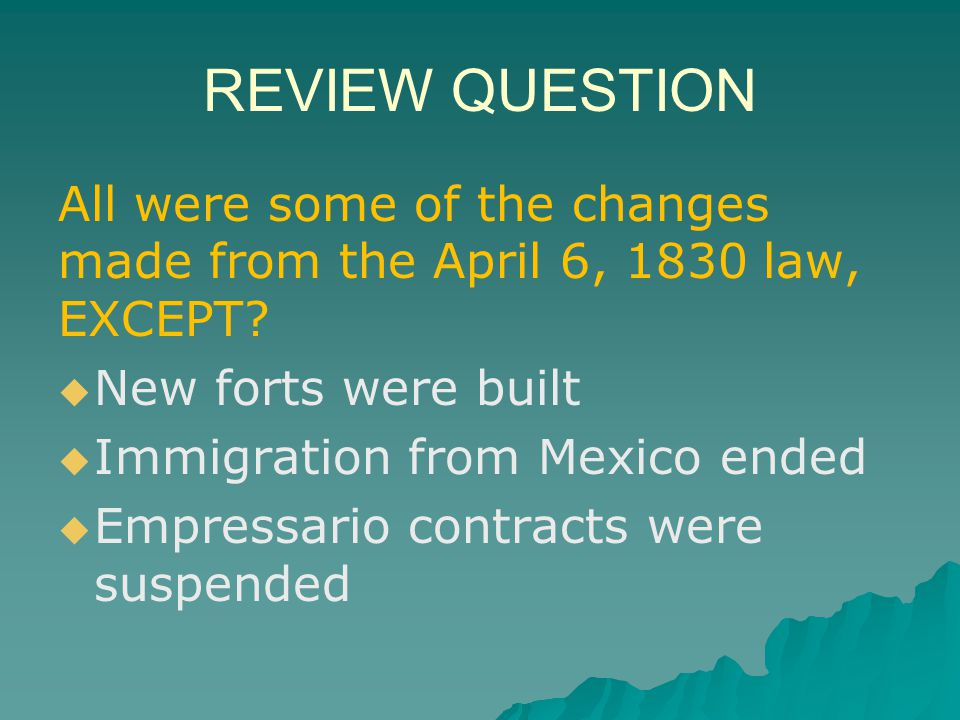 REVIEW QUESTION All were some of the changes made from the April 6, 1830 law, EXCEPT New forts were built.