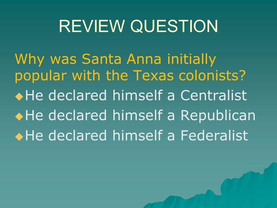 REVIEW QUESTION Why was Santa Anna initially popular with the Texas colonists He declared himself a Centralist.