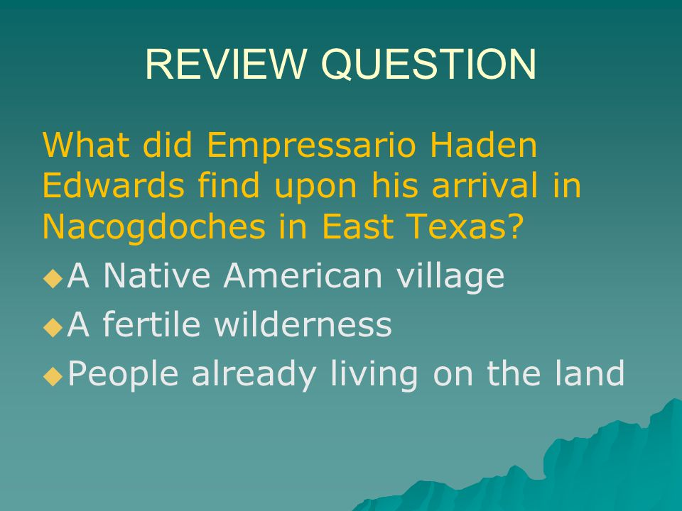 REVIEW QUESTION What did Empressario Haden Edwards find upon his arrival in Nacogdoches in East Texas