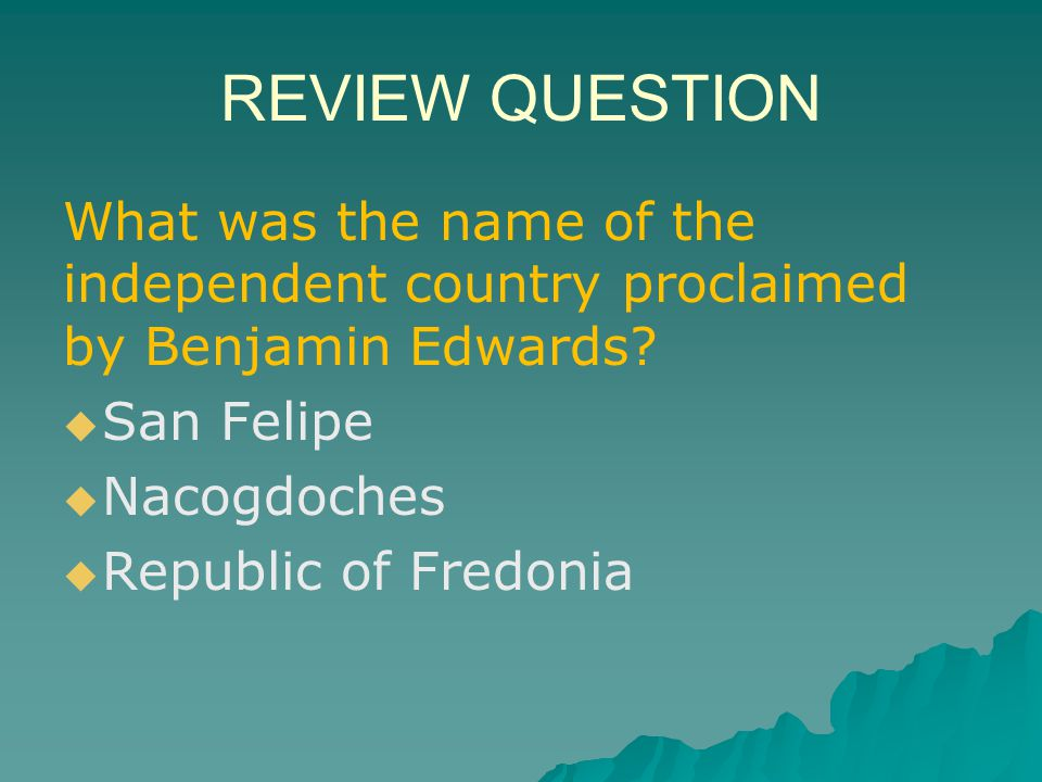REVIEW QUESTION What was the name of the independent country proclaimed by Benjamin Edwards San Felipe.