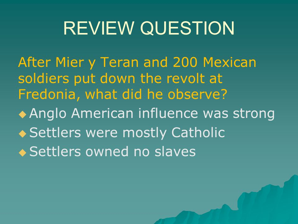 REVIEW QUESTION After Mier y Teran and 200 Mexican soldiers put down the revolt at Fredonia, what did he observe