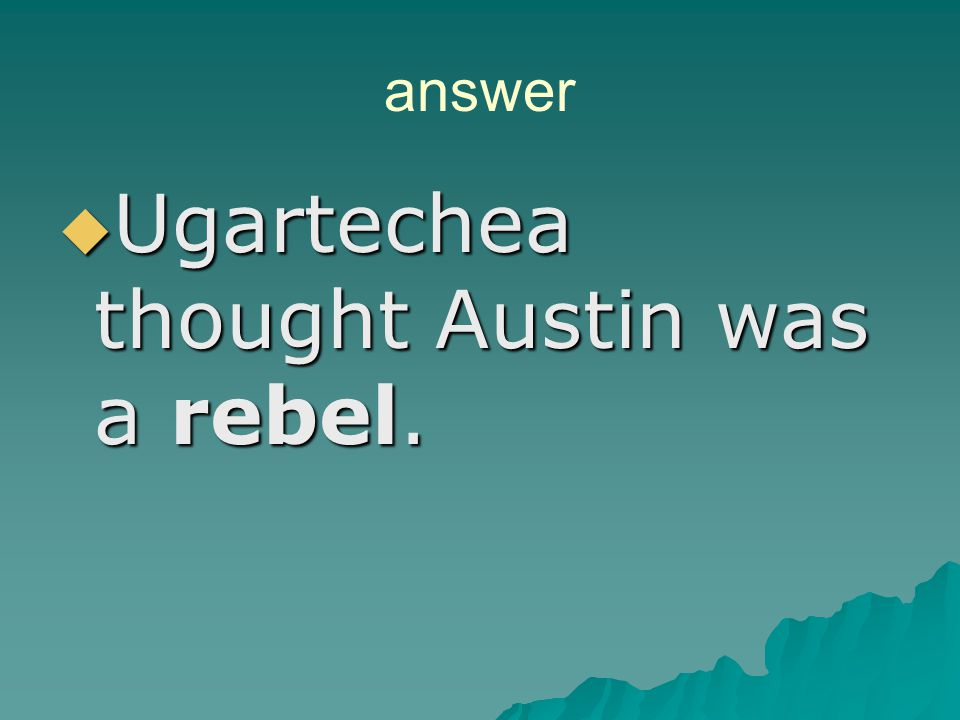Ugartechea thought Austin was a rebel.